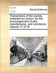 Transactions Of The Society, Instituted At London, For The Encouragement Of Arts, Manufactures, And Commerce.  Volume 17 Of 19