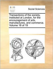 Transactions of the society, instituted at London, for the encouragement of arts, manufactures, and commerce. Volume 18 of 19 - See Notes Multiple Contributors