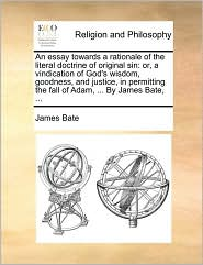 An Essay Towards A Rationale Of The Literal Doctrine Of Original Sin: Or, A Vindication Of God's Wisdom, Goodness, And Justice, In