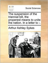 The suspension of the triennial bill, the properest means to unite the nation. In a letter to -. - Arthur Ashley Sykes