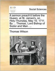A Sermon Preach'd Before The Queen, At St. James's, On Holy-thursday, May 10. 1711. By ... Thomas, Lord Bishop Of Sodor And Man. .