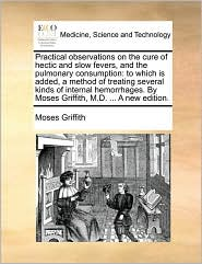 Practical observations on the cure of hectic and slow fevers, and the pulmonary consumption: to which is added, a method of treating several kinds of internal hemorrhages. By Moses Griffith, M.D. ... A new edition. - Moses Griffith