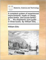 A compleat system of experienced improvements, made on sheep, grass-lambs, and house-lambs: or, ... the shepherd's sure guide: ... In three books. By William Ellis, ... - William Ellis