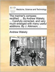 The Mariner's Compass Rectified: By Andrew Wakely, ... Carefully Corrected, and Very Much Enlarged with Many Useful Additions. by J. Atkinson, ...