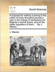 A proposal for making a saving to the public of many thousand pounds a year in the charge of maintaining his Majesty's marine forces, and for the better regulation of them. ... By J. Massie. - J. Massie