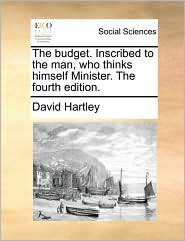 The Budget. Inscribed to the Man, Who Thinks Himself Minister. the Fourth Edition.