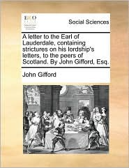 A letter to the Earl of Lauderdale, containing strictures on his lordship's letters, to the peers of Scotland. By John Gifford, Esq. - John Gifford