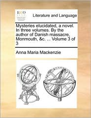 Mysteries elucidated, a novel. In three volumes. By the author of Danish massacre, Monmouth, &c. ... Volume 3 of 3 - Anna Maria Mackenzie
