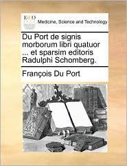 Du Port de signis morborum libri quatuor ... et sparsim editoris Radulphi Schomberg.