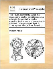 The 109th, commonly called the imprecating psalm, considered, on a principle, by which the psalm explains itself: a sermon, preached in Chelsea College chapel, April 6, 1794. by the Rev. William Keate, ...