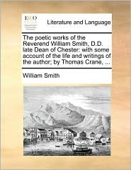 The poetic works of the Reverend William Smith, D.D. late Dean of Chester: with some account of the life and writings of the author; by Thomas Crane, ... - William Smith