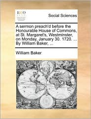 A sermon preach'd before the Honourable House of Commons, at St. Margaret's, Westminster, on Monday, January 30. 1720. ... By William Baker, ... - William Baker