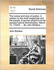 The nature and duty of justice, in relation to the chief magistrate and the people. A sermon preach'd at the assizes held at Northampton, March 13, 1722/3. . By John Boldero, . - John Boldero