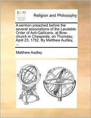 A sermon preached before the several associations of the Laudable Order of Anti-Gallicans, at Bow-church in Cheapside, on Thursday, April 23, 1752. By Matthew Audley, ... - Matthew Audley