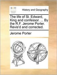 The Life of St. Edward, King and Confessor. ... by the R.F. Jerome Porter. Revis'd and Corrected.
