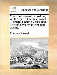 Poems on Several Occasions; Written by Dr. Thomas Parnell, ... and Published by Mr. Pope. Enlarged with Variations and Poems