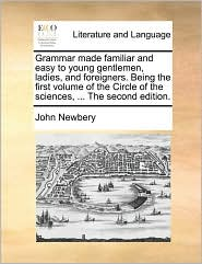 Grammar Made Familiar and Easy to Young Gentlemen, Ladies, and Foreigners. Being the First Volume of the Circle of the Sciences, ... the Second Editio