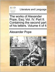 The works of Alexander Pope, Esq; Vol. IV. Part II. Containing the second part of his letters. Volume 4 of 4 - Alexander Pope