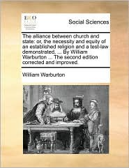The Alliance Between Church and State: Or, the Necessity and Equity of an Established Religion and a Test-Law Demonstrated, ... by William Warburton ... the Second Edition Corrected and Improved.