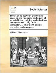 The Alliance Between Church and State: Or, the Necessity and Equity of an Established Religion and a Test Law Demonstrated. ... by Dr. W. Warburton, .