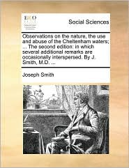 Observations on the nature, the use and abuse of the Cheltenham waters; ... The second edition: in which several additional remarks are occasionally interspersed. By J. Smith, M.D. ... - Joseph Smith