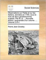 Observations sur l'Italie et sur les Italiens, donn es en 1764, sous le nom de deux gentilshommes su dois. Par M. G. ... Nouvelle dition, augment e d'un volume. ... Volume 2 of 4 - Pierre Jean Grosley