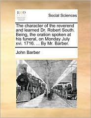 The character of the reverend and learned Dr. Robert South. Being, the oration spoken at his funeral, on Monday July xvi. 1716. ... By Mr. Barber. - John Barber