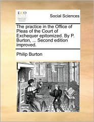 The practice in the Office of Pleas of the Court of Exchequer epitomized. By P. Burton, ... Second edition improved. - Philip Burton