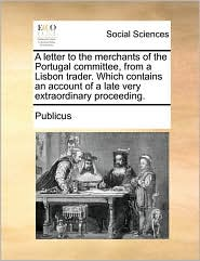 A letter to the merchants of the Portugal committee, from a Lisbon trader. Which contains an account of a late very extraordinary proceeding. - Publicus