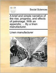 A brief and simple narrative of the rise, progress, and effects of patronage. With an appendix; ... By a linen manufacturer. - Linen manufacturer
