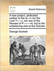 A new project, dedicated neither to the Q---n nor the Lord T------r, nor any of the Houses of P--------nt, but to the unbelieving club at the Grecian. - George Duckett