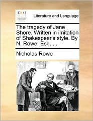 The Tragedy Of Jane Shore. Written In Imitation Of Shakespear's Style. By N. Rowe, Esq. ...