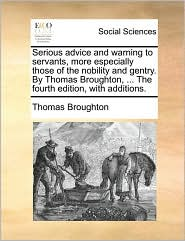 Serious advice and warning to servants, more especially those of the nobility and gentry. By Thomas Broughton, ... The fourth edition, with additions. - Thomas Broughton