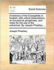A harmony of the Evangelists in English; with critical dissertations, an occasional paraphrase, and notes for the use of the unlearned. By Joseph Priestley. ... - Joseph Priestley