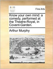 Know your own mind: a comedy, performed at the Theatre-Royal, in Covent-Garden. - Arthur Murphy