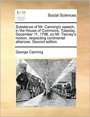Substance of Mr. Canning's speech, in the House of Commons, Tuesday, December 11, 1798, on Mr. Tierney's motion, respecting continental alliances. Second edition. - George Canning