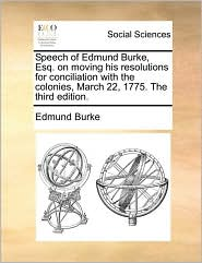 Speech of Edmund Burke, Esq. on moving his resolutions for conciliation with the colonies, March 22, 1775. The third edition.