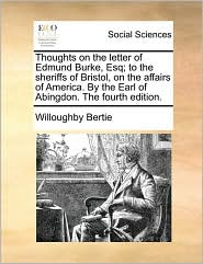 Thoughts on the letter of Edmund Burke, Esq; to the sheriffs of Bristol, on the affairs of America. By the Earl of Abingdon. The fourth edition. - Willoughby Bertie
