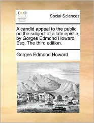 A candid appeal to the public, on the subject of a late epistle, by Gorges Edmond Howard, Esq. The third edition. - Gorges Edmond Howard