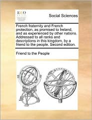 French Fraternity and French Protection, as Promised to Ireland, and as Experienced by Other Nations. Addressed to All Ranks and Descriptions in This