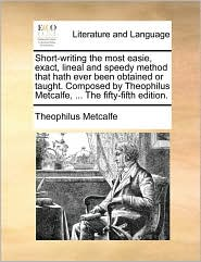 Short-writing the most easie, exact, lineal and speedy method that hath ever been obtained or taught. Composed by Theophilus Metcalfe, ... The fifty-fifth edition. - Theophilus Metcalfe