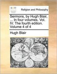 Sermons, by Hugh Blair, ... In four volumes. Vol. IV. The fourth edition. Volume 4 of 4 - Hugh Blair
