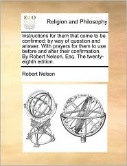 Instructions for them that come to be confirmed: by way of question and answer. With prayers for them to use before and after their confirmation. By Robert Nelson, Esq. The twenty-eighth edition. - Robert Nelson