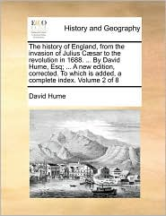 The History Of England, From The Invasion Of Julius Caesar To The Revolution In 1688. ... By David Hume, Esq; ... A New Edition, C
