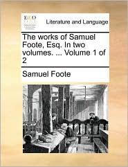 The works of Samuel Foote, Esq. In two volumes. ... Volume 1 of 2 - Samuel Foote