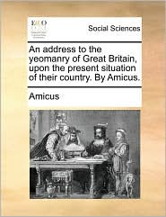 An Address To The Yeomanry Of Great Britain, Upon The Present Situation Of Their Country. By Amicus.
