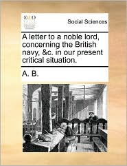 A Letter To A Noble Lord, Concerning The British Navy, &c. In Our Present Critical Situation.