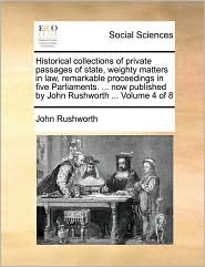Historical collections of private passages of state, weighty matters in law, remarkable proceedings in five Parliaments. ... now published by John Rushworth ... Volume 4 of 8 - John Rushworth