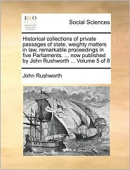 Historical collections of private passages of state, weighty matters in law, remarkable proceedings in five Parliaments. ... now published by John Rushworth ... Volume 5 of 8 - John Rushworth