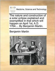 The Nature and Construction of a Solar Eclipse Explained and Exemplified in That Which Will Happen on April 1st, A.D. 1764.... by Benjamin Martin.